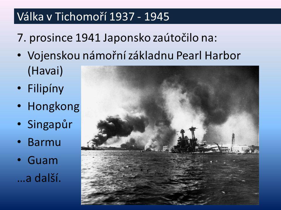 7. prosince 1941 Japonsko zaútočilo na: Vojenskou námořní základnu Pearl Harbor (Havai) Filipíny Hongkong Singapůr Barmu Guam …a další. Válka v Tichom