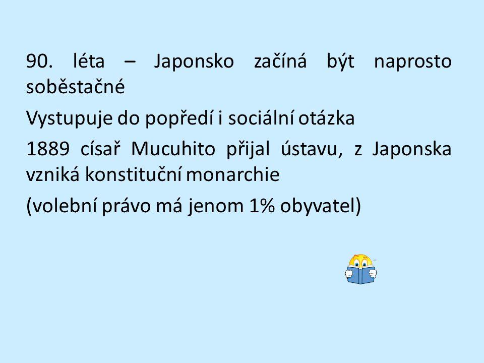 90. léta – Japonsko začíná být naprosto soběstačné Vystupuje do popředí i sociální otázka 1889 císař Mucuhito přijal ústavu, z Japonska vzniká konstit