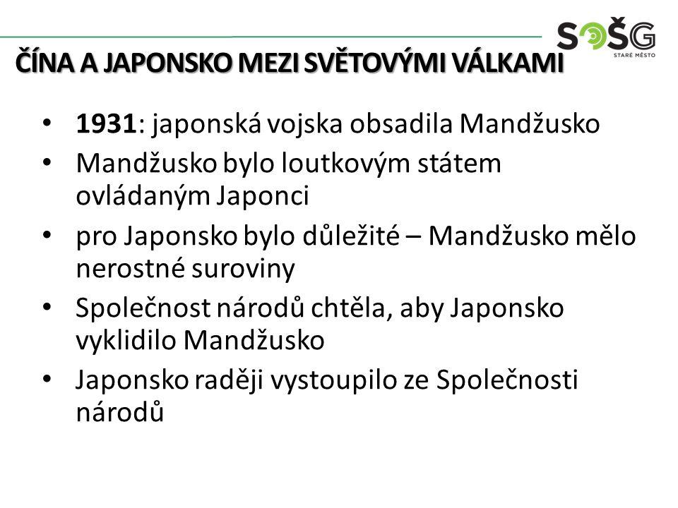 ČÍNA A JAPONSKO MEZI SVĚTOVÝMI VÁLKAMI 1931: japonská vojska obsadila Mandžusko Mandžusko bylo loutkovým státem ovládaným Japonci pro Japonsko bylo důležité – Mandžusko mělo nerostné suroviny Společnost národů chtěla, aby Japonsko vyklidilo Mandžusko Japonsko raději vystoupilo ze Společnosti národů