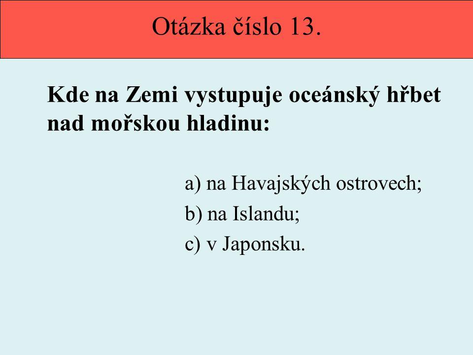 Otázka číslo 13. Kde na Zemi vystupuje oceánský hřbet nad mořskou hladinu: a) na Havajských ostrovech; b) na Islandu; c) v Japonsku.