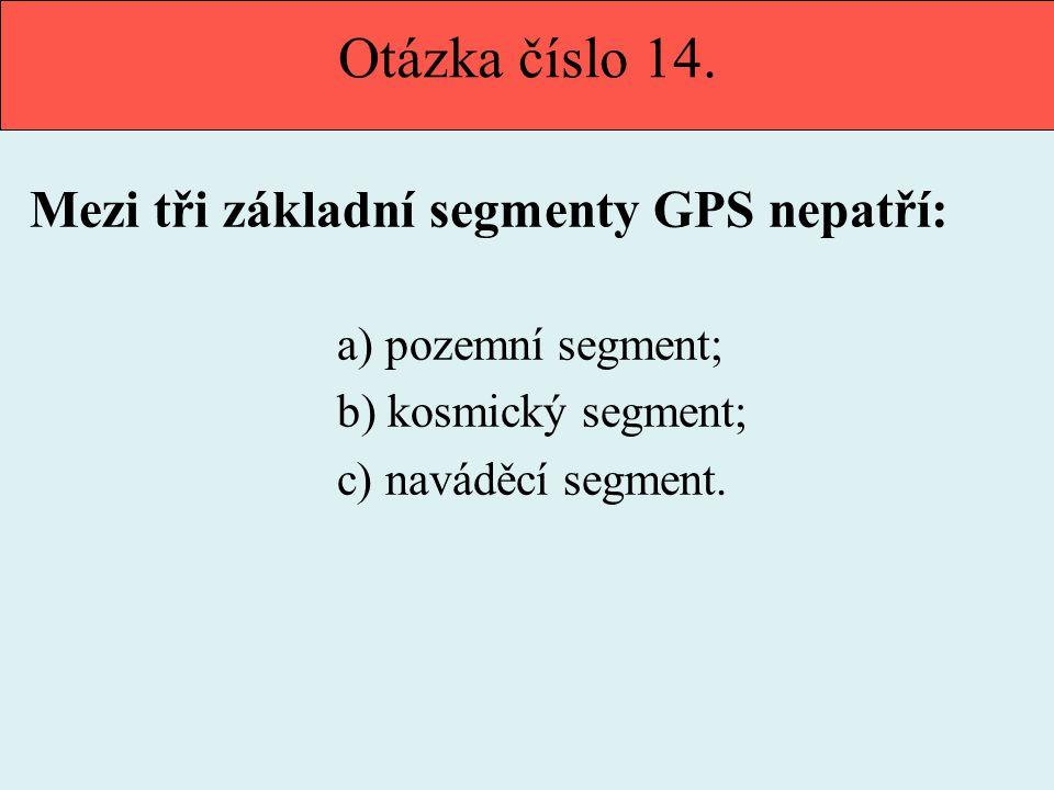 Otázka číslo 14. Mezi tři základní segmenty GPS nepatří: a) pozemní segment; b) kosmický segment; c) naváděcí segment.