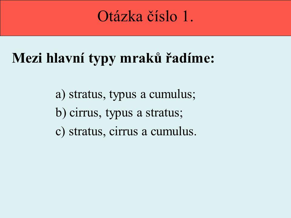 Otázka číslo 1. Mezi hlavní typy mraků řadíme: a) stratus, typus a cumulus; b) cirrus, typus a stratus; c) stratus, cirrus a cumulus.