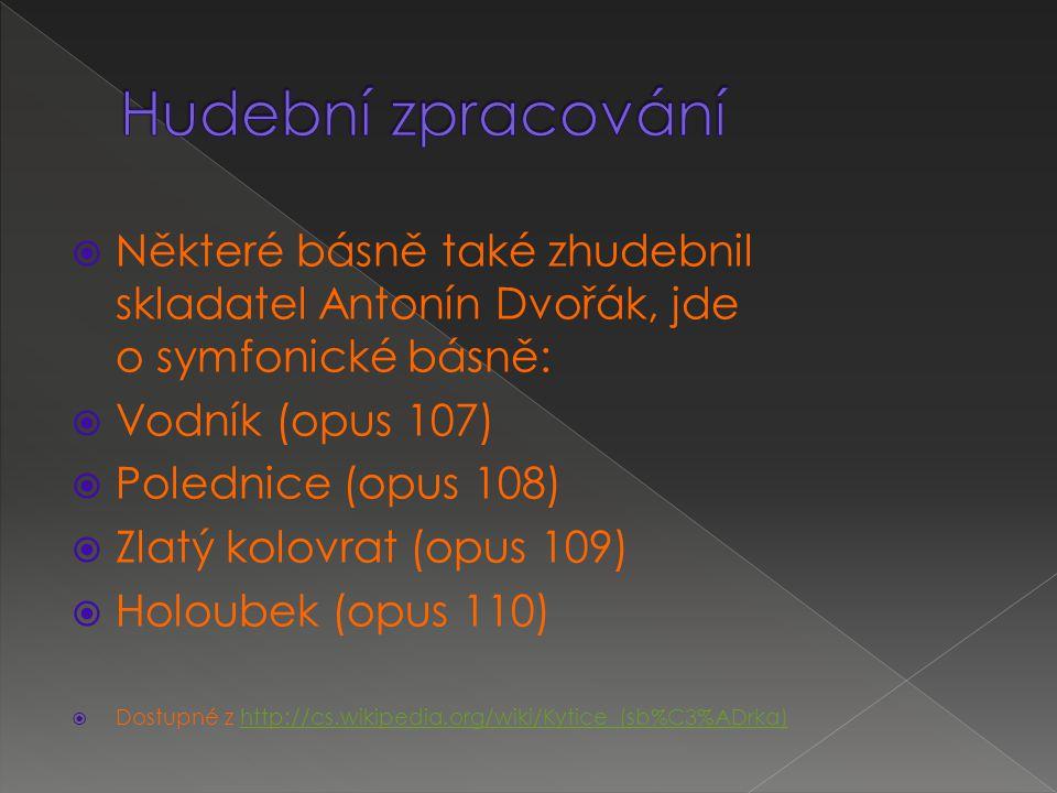  Některé básně také zhudebnil skladatel Antonín Dvořák, jde o symfonické básně:  Vodník (opus 107)  Polednice (opus 108)  Zlatý kolovrat (opus 109)  Holoubek (opus 110)  Dostupné z http://cs.wikipedia.org/wiki/Kytice_(sb%C3%ADrka)http://cs.wikipedia.org/wiki/Kytice_(sb%C3%ADrka)