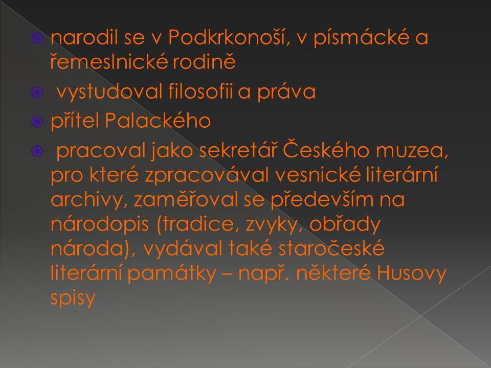  narodil se v Podkrkonoší, v písmácké a řemeslnické rodině  vystudoval filosofii a práva  přítel Palackého  pracoval jako sekretář Českého muzea, pro které zpracovával vesnické literární archivy, zaměřoval se především na národopis (tradice, zvyky, obřady národa), vydával také staročeské literární památky – např.
