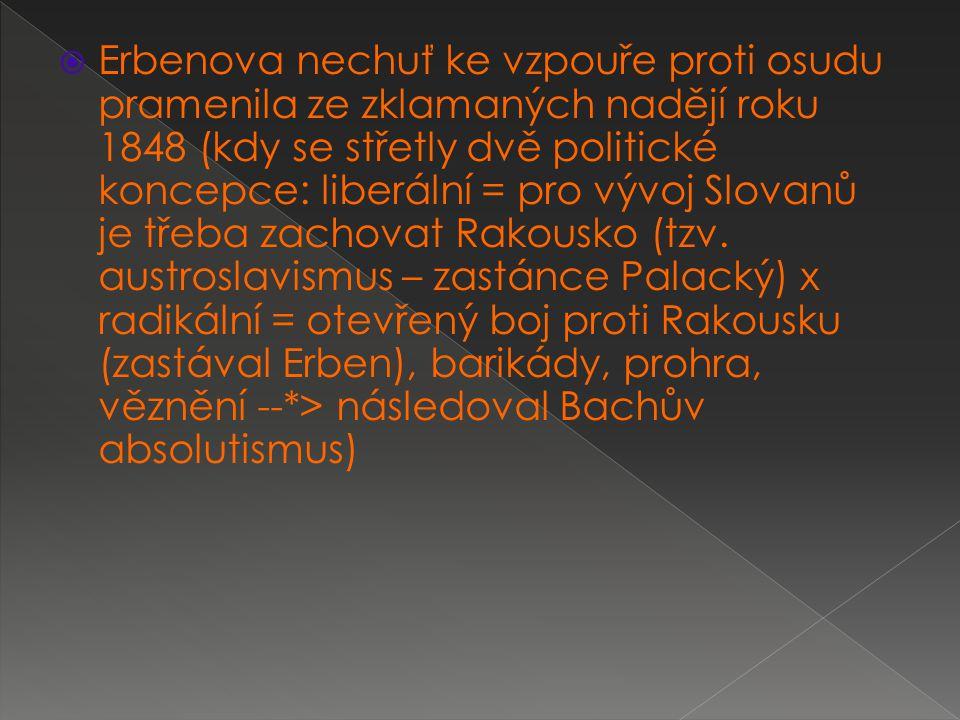  Erbenova nechuť ke vzpouře proti osudu pramenila ze zklamaných nadějí roku 1848 (kdy se střetly dvě politické koncepce: liberální = pro vývoj Slovan