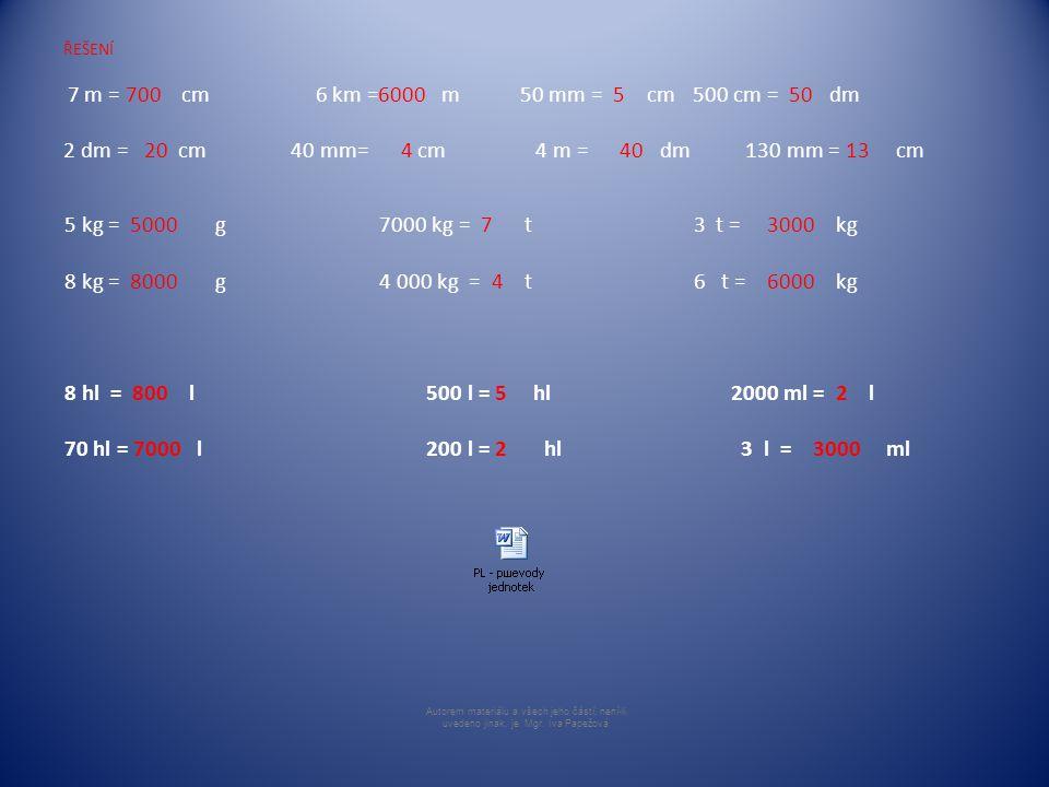 ŘEŠENÍ 7 m = 700 cm 6 km =6000 m 50 mm = 5 cm500 cm = 50 dm 2 dm = 20 cm 40 mm= 4 cm 4 m = 40 dm 130 mm = 13 cm 5 kg = 5000 g 7000 kg = 7 t3 t = 3000