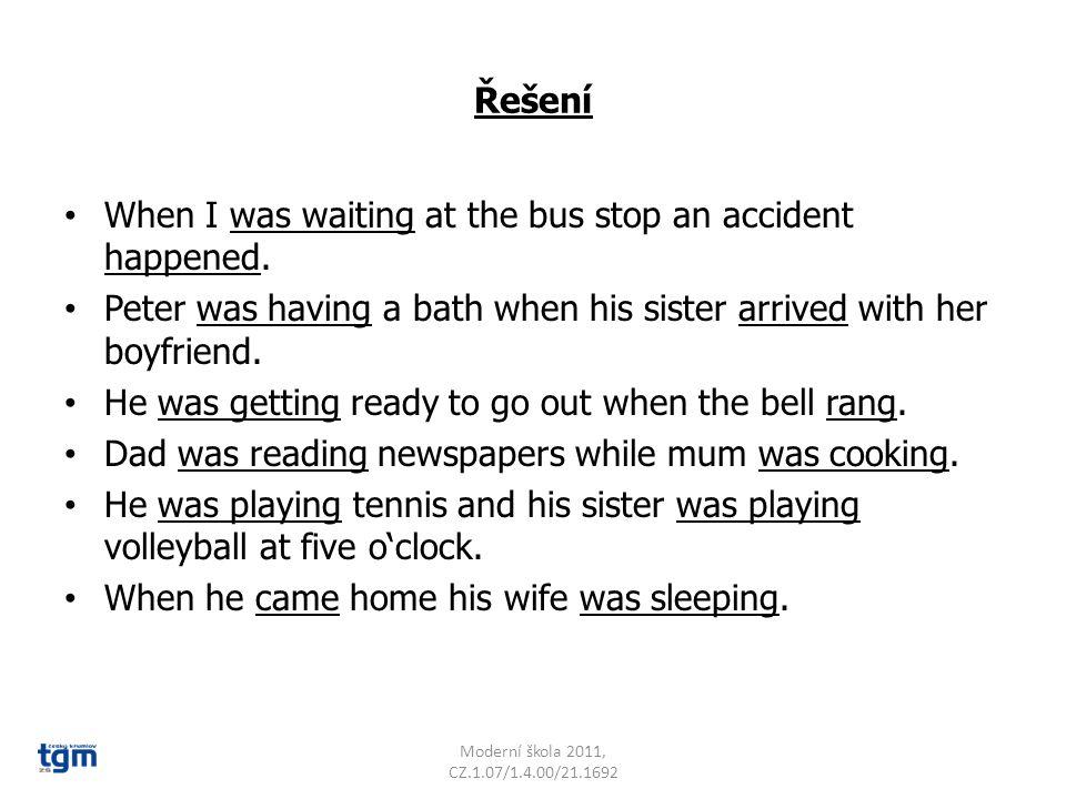 Doplň správný čas – past simple or past continuous When I ……………..(wait) at the bus stop an accident ………………….(happen). Peter………….(have a bath) when his