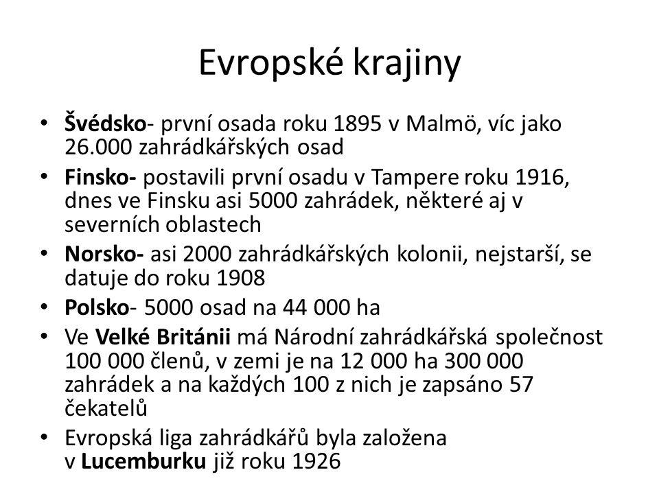 Evropské krajiny Švédsko- první osada roku 1895 v Malmö, víc jako 26.000 zahrádkářských osad Finsko- postavili první osadu v Tampere roku 1916, dnes ve Finsku asi 5000 zahrádek, některé aj v severních oblastech Norsko- asi 2000 zahrádkářských kolonii, nejstarší, se datuje do roku 1908 Polsko- 5000 osad na 44 000 ha Ve Velké Británii má Národní zahrádkářská společnost 100 000 členů, v zemi je na 12 000 ha 300 000 zahrádek a na každých 100 z nich je zapsáno 57 čekatelů Evropská liga zahrádkářů byla založena v Lucemburku již roku 1926