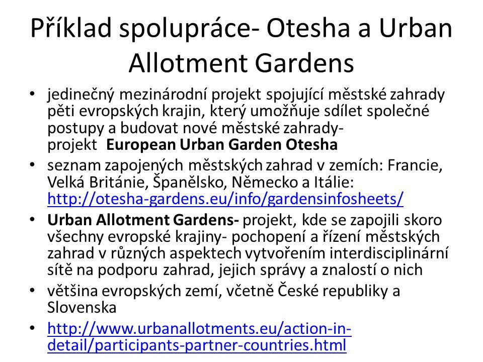 Příklad spolupráce- Otesha a Urban Allotment Gardens jedinečný mezinárodní projekt spojující městské zahrady pěti evropských krajin, který umožňuje sdílet společné postupy a budovat nové městské zahrady- projekt European Urban Garden Otesha seznam zapojených městských zahrad v zemích: Francie, Velká Británie, Španělsko, Německo a Itálie: http://otesha-gardens.eu/info/gardensinfosheets/ http://otesha-gardens.eu/info/gardensinfosheets/ Urban Allotment Gardens- projekt, kde se zapojili skoro všechny evropské krajiny- pochopení a řízení městských zahrad v různých aspektech vytvořením interdisciplinární sítě na podporu zahrad, jejich správy a znalostí o nich většina evropských zemí, včetně České republiky a Slovenska http://www.urbanallotments.eu/action-in- detail/participants-partner-countries.html http://www.urbanallotments.eu/action-in- detail/participants-partner-countries.html