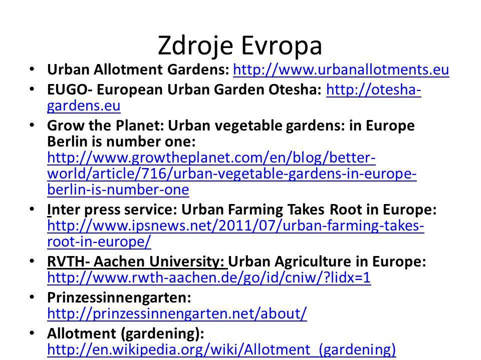 Zdroje Evropa Urban Allotment Gardens: http://www.urbanallotments.euhttp://www.urbanallotments.eu EUGO- European Urban Garden Otesha: http://otesha- gardens.euhttp://otesha- gardens.eu Grow the Planet: Urban vegetable gardens: in Europe Berlin is number one: http://www.growtheplanet.com/en/blog/better- world/article/716/urban-vegetable-gardens-in-europe- berlin-is-number-one http://www.growtheplanet.com/en/blog/better- world/article/716/urban-vegetable-gardens-in-europe- berlin-is-number-one Inter press service: Urban Farming Takes Root in Europe: http://www.ipsnews.net/2011/07/urban-farming-takes- root-in-europe/ http://www.ipsnews.net/2011/07/urban-farming-takes- root-in-europe/ RVTH- Aachen University: Urban Agriculture in Europe: http://www.rwth-aachen.de/go/id/cniw/?lidx=1 http://www.rwth-aachen.de/go/id/cniw/?lidx=1 Prinzessinnengarten: http://prinzessinnengarten.net/about/ http://prinzessinnengarten.net/about/ Allotment (gardening): http://en.wikipedia.org/wiki/Allotment_(gardening) http://en.wikipedia.org/wiki/Allotment_(gardening)