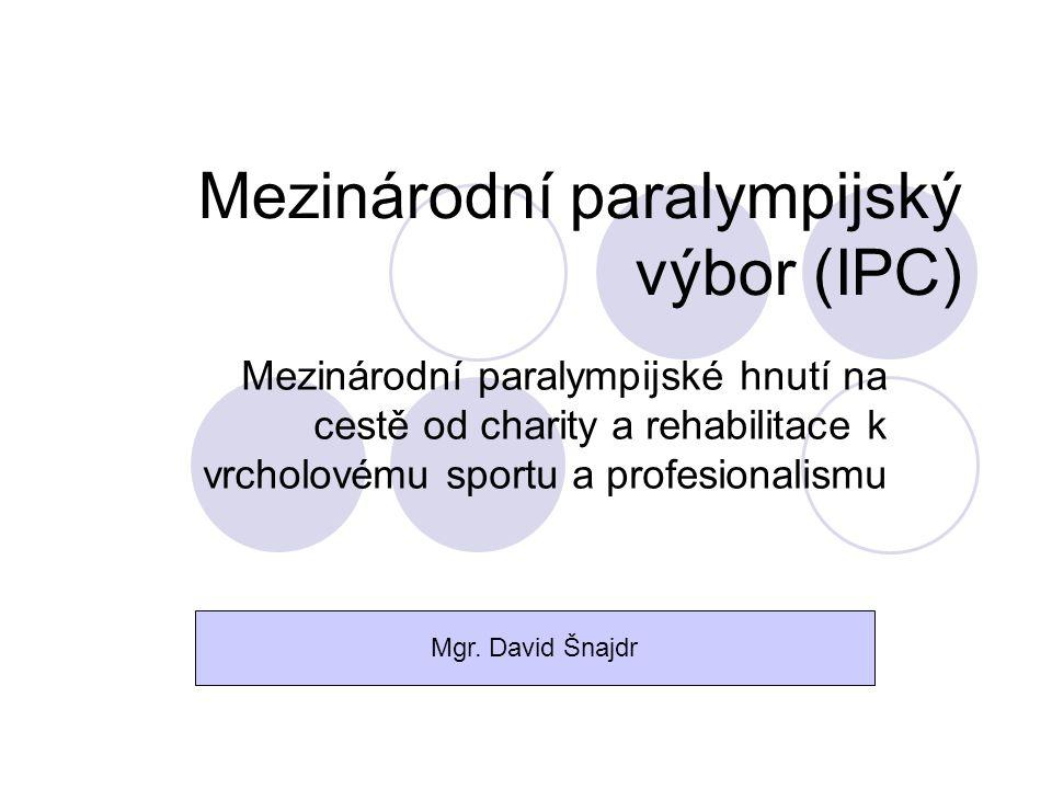 Mezinárodní paralympijský výbor (IPC) Mezinárodní paralympijské hnutí na cestě od charity a rehabilitace k vrcholovému sportu a profesionalismu Mgr. D