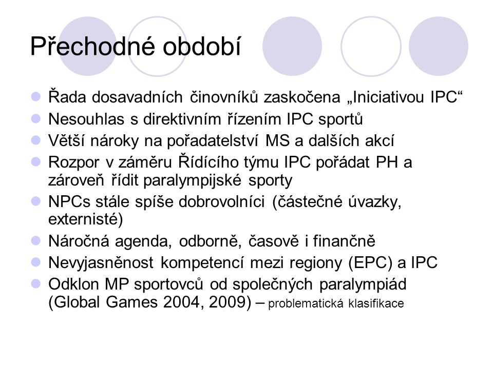 """Přechodné období Řada dosavadních činovníků zaskočena """"Iniciativou IPC"""" Nesouhlas s direktivním řízením IPC sportů Větší nároky na pořadatelství MS a"""