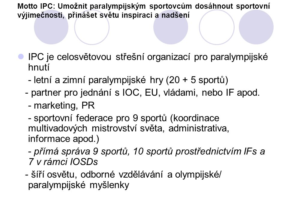 Motto IPC: Umožnit paralympijským sportovcům dosáhnout sportovní výjimečnosti, přinášet světu inspiraci a nadšení IPC je celosvětovou střešní organiza