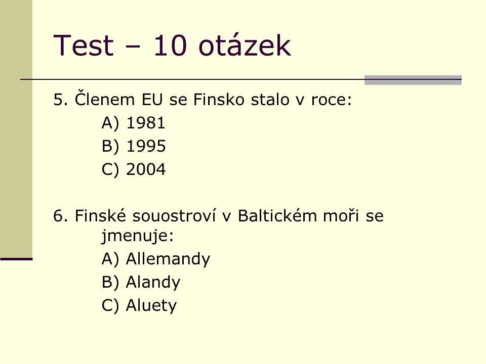 Test – 10 otázek 5. Členem EU se Finsko stalo v roce: A) 1981 B) 1995 C) 2004 6.