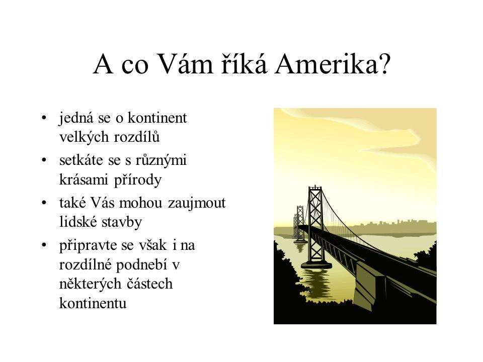 A co Vám říká Amerika? jedná se o kontinent velkých rozdílů setkáte se s různými krásami přírody také Vás mohou zaujmout lidské stavby připravte se vš