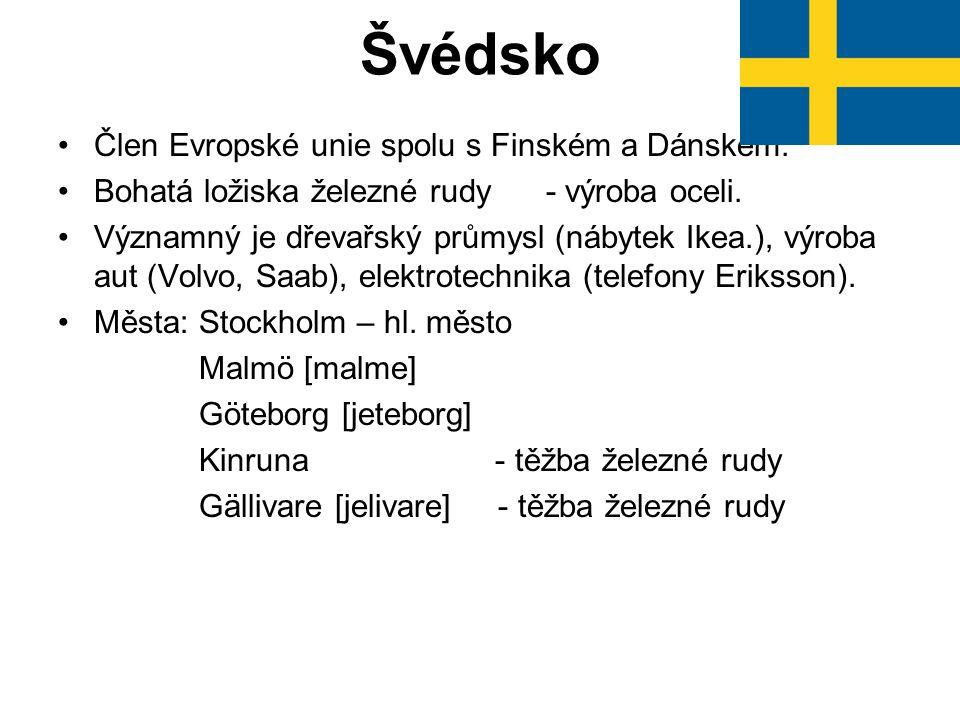 Švédsko Člen Evropské unie spolu s Finském a Dánskem. Bohatá ložiska železné rudy - výroba oceli. Významný je dřevařský průmysl (nábytek Ikea.), výrob