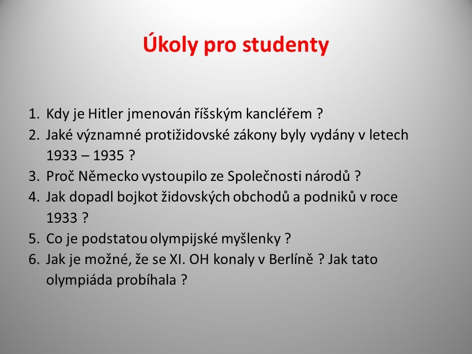 Úkoly pro studenty 1.Kdy je Hitler jmenován říšským kancléřem ? 2.Jaké významné protižidovské zákony byly vydány v letech 1933 – 1935 ? 3.Proč Německo