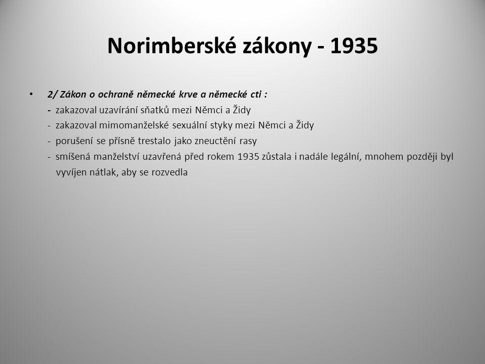 Norimberské zákony - 1935 2/ Zákon o ochraně německé krve a německé cti : - zakazoval uzavírání sňatků mezi Němci a Židy - zakazoval mimomanželské sex