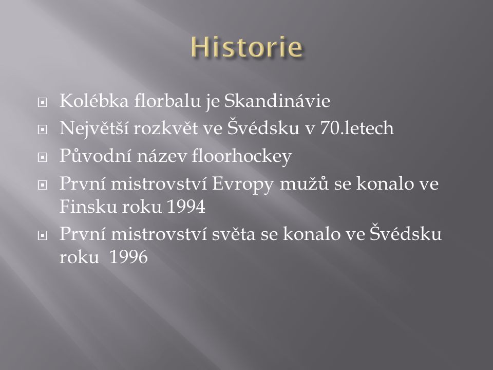 KKolébka florbalu je Skandinávie NNejvětší rozkvět ve Švédsku v 70.letech PPůvodní název floorhockey PPrvní mistrovství Evropy mužů se konalo