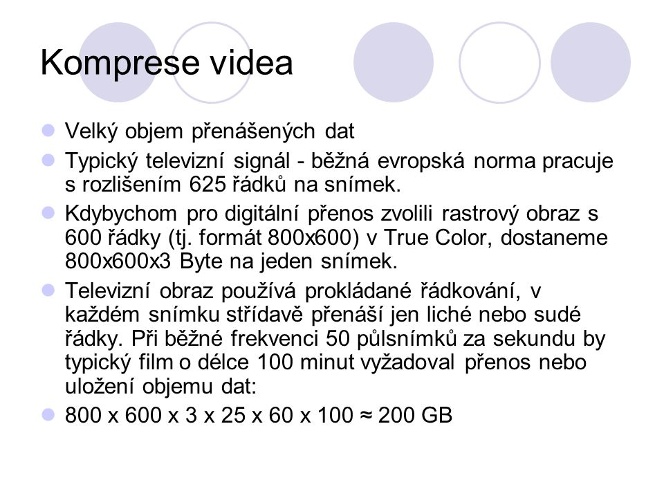 Komprese videa Velký objem přenášených dat Typický televizní signál - běžná evropská norma pracuje s rozlišením 625 řádků na snímek. Kdybychom pro dig