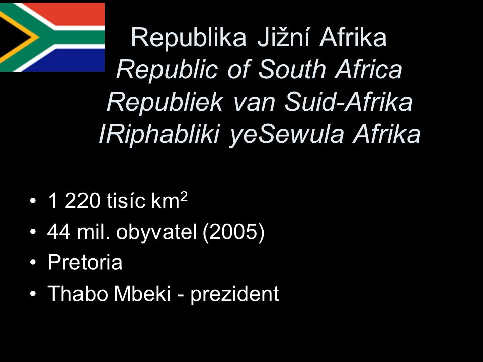 Republika Jižní Afrika Republic of South Africa Republiek van Suid-Afrika IRiphabliki yeSewula Afrika 1 220 tisíc km 2 44 mil. obyvatel (2005) Pretori