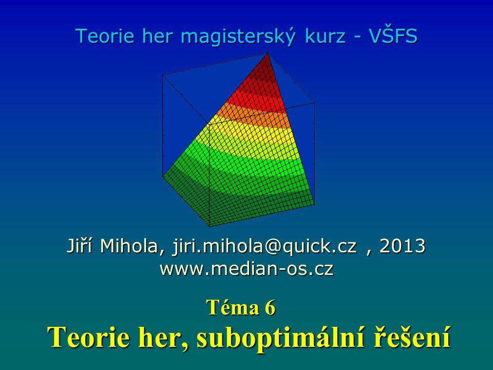 Teorie her, suboptimální řešení Teorie her magisterský kurz - VŠFS Jiří Mihola, jiri.mihola@quick.cz, 2013 www.median-os.cz Téma 6