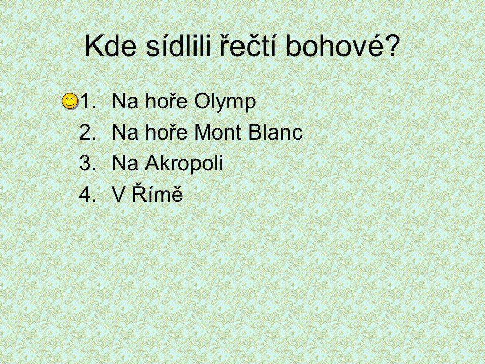 Kde sídlili řečtí bohové? 1.Na hoře Olymp 2.Na hoře Mont Blanc 3.Na Akropoli 4.V Římě