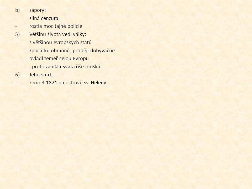b)zápory: -silná cenzura -rostla moc tajné policie 5)Většinu života vedl války: -s většinou evropských států -zpočátku obranné, později dobyvačné -ovládl téměř celou Evropu -i proto zanikla Svatá říše římská 6)Jeho smrt: -zemřel 1821 na ostrově sv.