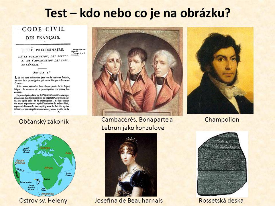 Test – kdo nebo co je na obrázku? Champolion Občanský zákoník Cambacérès, Bonaparte a Lebrun jako konzulové Ostrov sv. HelenyJosefína de BeauharnaisRo