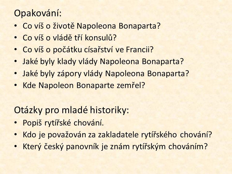 Opakování: Co víš o životě Napoleona Bonaparta? Co víš o vládě tří konsulů? Co víš o počátku císařství ve Francii? Jaké byly klady vlády Napoleona Bon