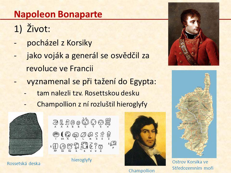 Napoleon Bonaparte 1)Život: -pocházel z Korsiky -jako voják a generál se osvědčil za revoluce ve Francii -vyznamenal se při tažení do Egypta: -tam nalezli tzv.
