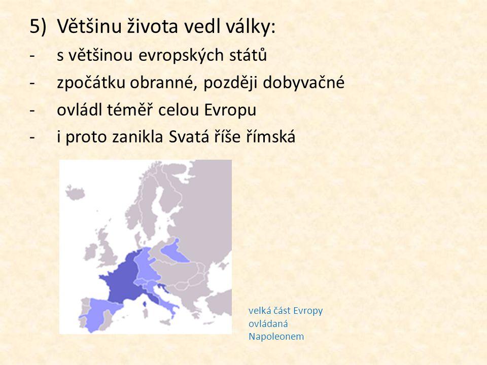 5)Většinu života vedl války: -s většinou evropských států -zpočátku obranné, později dobyvačné -ovládl téměř celou Evropu -i proto zanikla Svatá říše