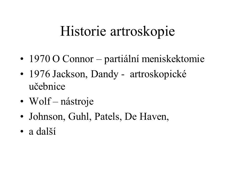 Historie artroskopie 1970 O Connor – partiální meniskektomie 1976 Jackson, Dandy - artroskopické učebnice Wolf – nástroje Johnson, Guhl, Patels, De Ha