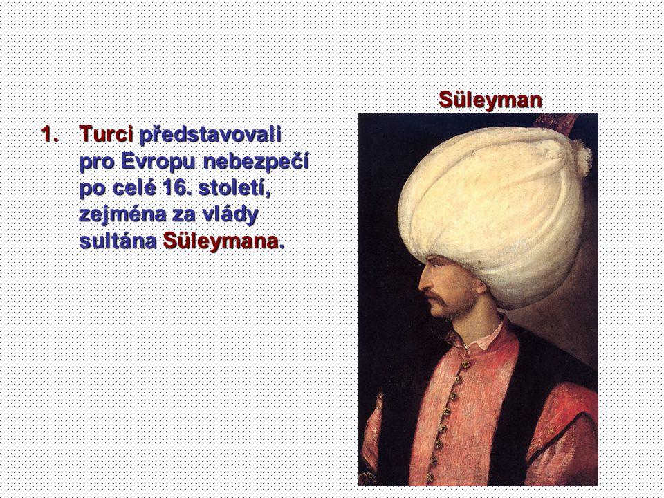 1.Turci představovali pro Evropu nebezpečí po celé 16. století, zejména za vlády sultána Süleymana. Süleyman