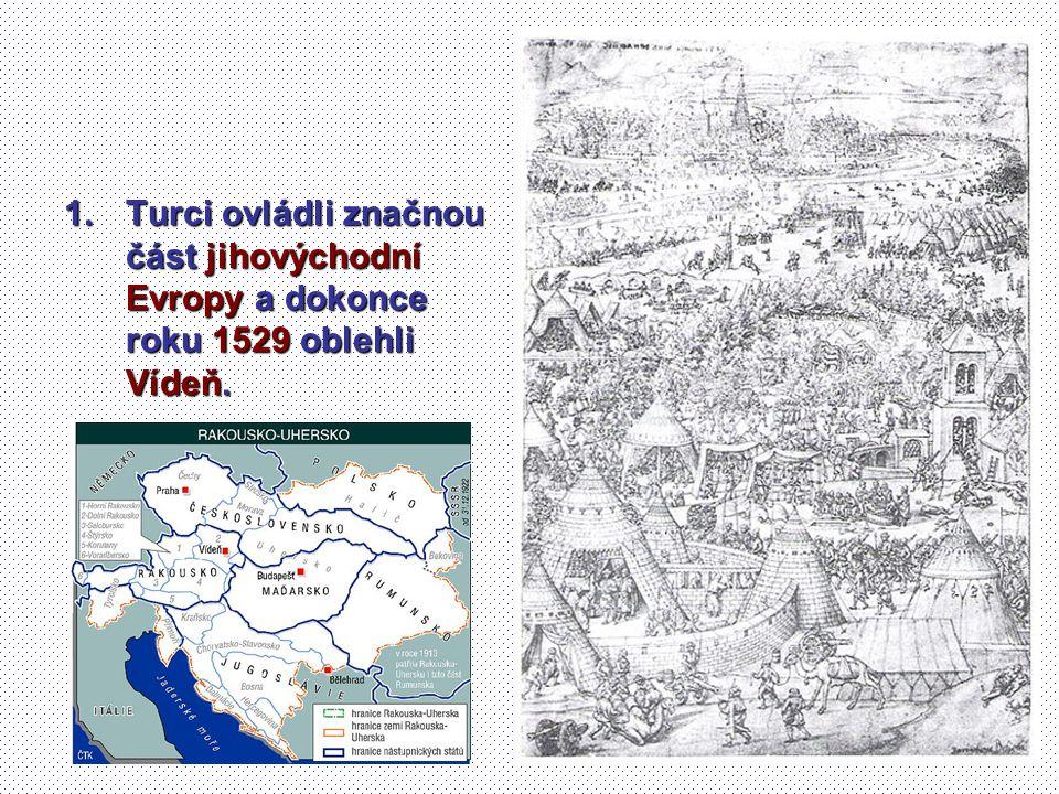 1.Turci ovládli značnou část jihovýchodní Evropy a dokonce roku 1529 oblehli Vídeň.