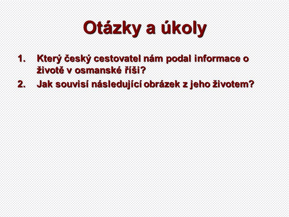 Otázky a úkoly 1.Který český cestovatel nám podal informace o životě v osmanské říši? 2.Jak souvisí následující obrázek z jeho životem?