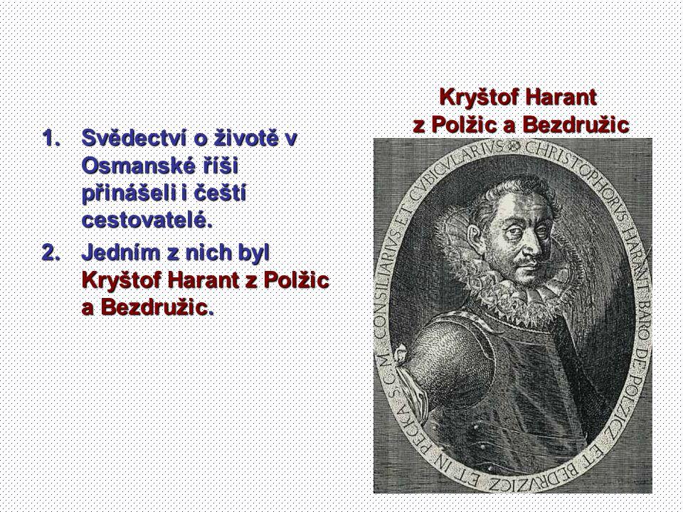 1.Svědectví o životě v Osmanské říši přinášeli i čeští cestovatelé. 2.Jedním z nich byl Kryštof Harant z Polžic a Bezdružic. Kryštof Harant z Polžic a