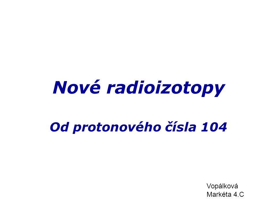 Nové radioizotopy Od protonového čísla 104 Vopálková Markéta 4.C