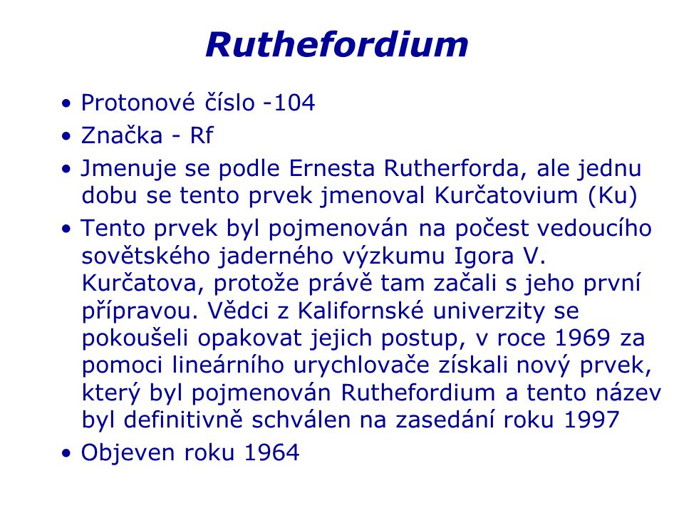 Ruthefordium Protonové číslo -104 Značka - Rf Jmenuje se podle Ernesta Rutherforda, ale jednu dobu se tento prvek jmenoval Kurčatovium (Ku) Tento prvek byl pojmenován na počest vedoucího sovětského jaderného výzkumu Igora V.