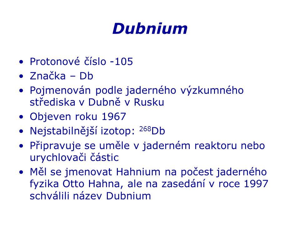Dubnium Protonové číslo -105 Značka – Db Pojmenován podle jaderného výzkumného střediska v Dubně v Rusku Objeven roku 1967 Nejstabilnější izotop: 268 Db Připravuje se uměle v jaderném reaktoru nebo urychlovači částic Měl se jmenovat Hahnium na počest jaderného fyzika Otto Hahna, ale na zasedání v roce 1997 schválili název Dubnium
