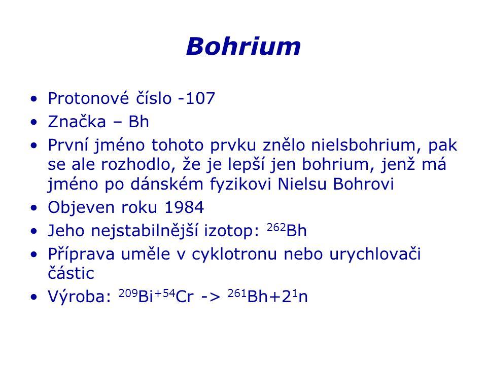 Bohrium Protonové číslo -107 Značka – Bh První jméno tohoto prvku znělo nielsbohrium, pak se ale rozhodlo, že je lepší jen bohrium, jenž má jméno po dánském fyzikovi Nielsu Bohrovi Objeven roku 1984 Jeho nejstabilnější izotop: 262 Bh Příprava uměle v cyklotronu nebo urychlovači částic Výroba: 209 Bi +54 Cr -> 261 Bh+2 1 n