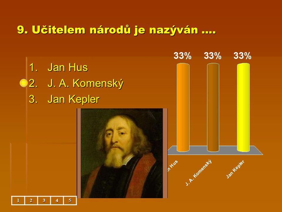 9. Učitelem národů je nazýván …. 1.Jan Hus 2.J. A. Komenský 3.Jan Kepler 12345