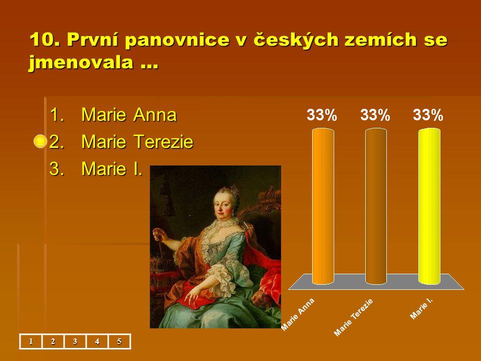 10. První panovnice v českých zemích se jmenovala … 1.Marie Anna 2.Marie Terezie 3.Marie I. 12345