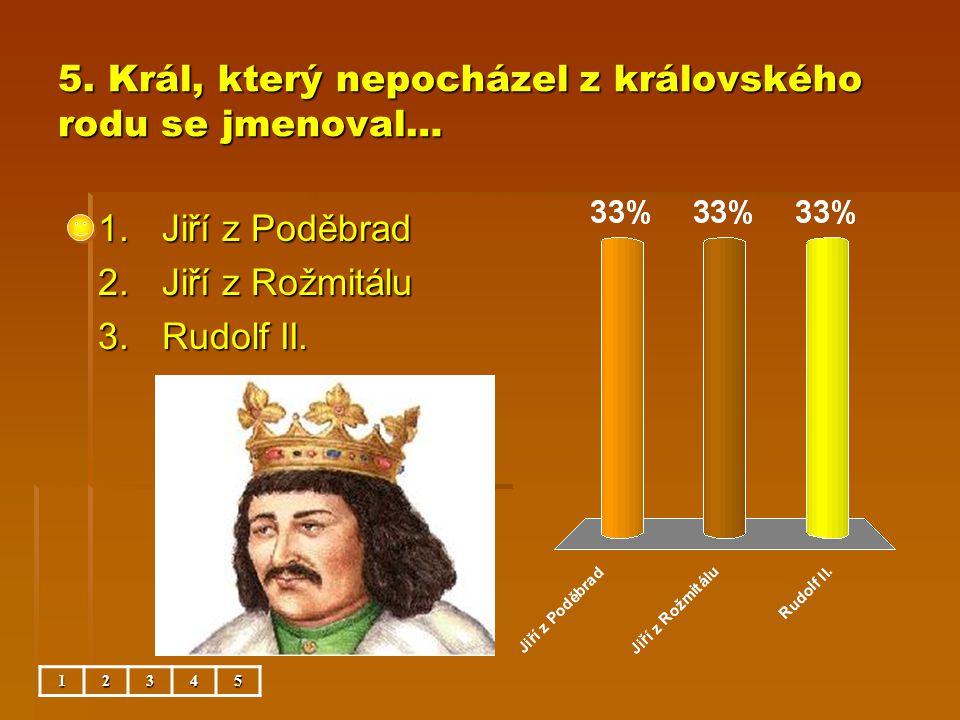 5. Král, který nepocházel z královského rodu se jmenoval… 1.Jiří z Poděbrad 2.Jiří z Rožmitálu 3.Rudolf II. 12345