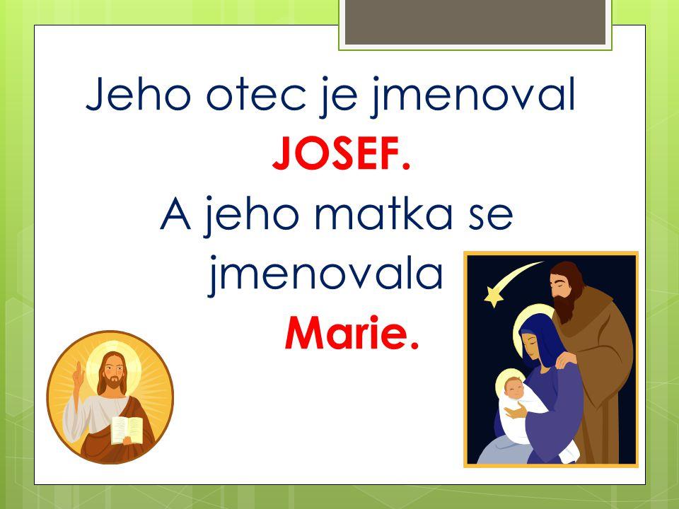Jeho otec je jmenoval JOSEF. A jeho matka se jmenovala Marie.
