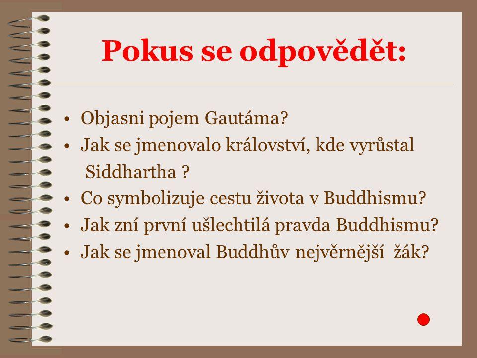 Pokus se odpovědět: Objasni pojem Gautáma. Jak se jmenovalo království, kde vyrůstal Siddhartha .