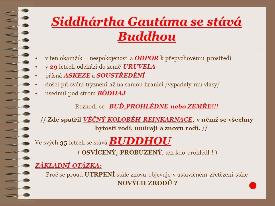Siddhártha Gautáma se stává Buddhou v ten okamžik = nespokojenost a ODPOR k přepychovému prostředí v 29 letech odchází do země URUVELA přísná ASKEZE a SOUSTŘEDĚNÍ došel při svém trýznění až na samou hranici /vypadaly mu vlasy/ usednul pod strom BÓDHAJ Rozhodl se BUĎ,PROHLÉDNE nebo ZEMŘE!!.
