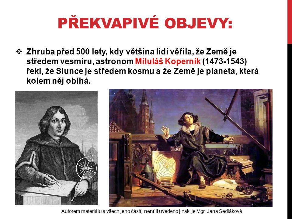PŘEKVAPIVÉ OBJEVY:  Zhruba před 500 lety, kdy většina lidí věřila, že Země je středem vesmíru, astronom Miluláš Koperník (1473-1543) řekl, že Slunce je středem kosmu a že Země je planeta, která kolem něj obíhá.