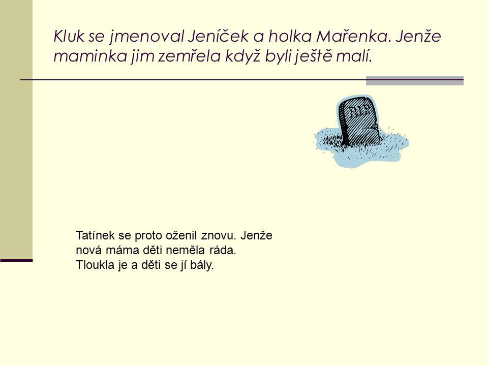 Kluk se jmenoval Jeníček a holka Mařenka.Jenže maminka jim zemřela když byli ještě malí.