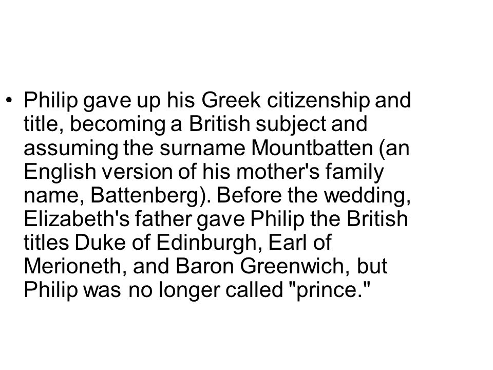 Philip gave up his Greek citizenship and title, becoming a British subject and assuming the surname Mountbatten (an English version of his mother s family name, Battenberg).